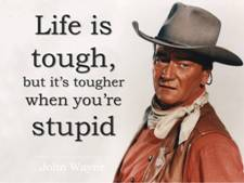 John Wayne -- Life is tough, but it is tougher when you are stupid